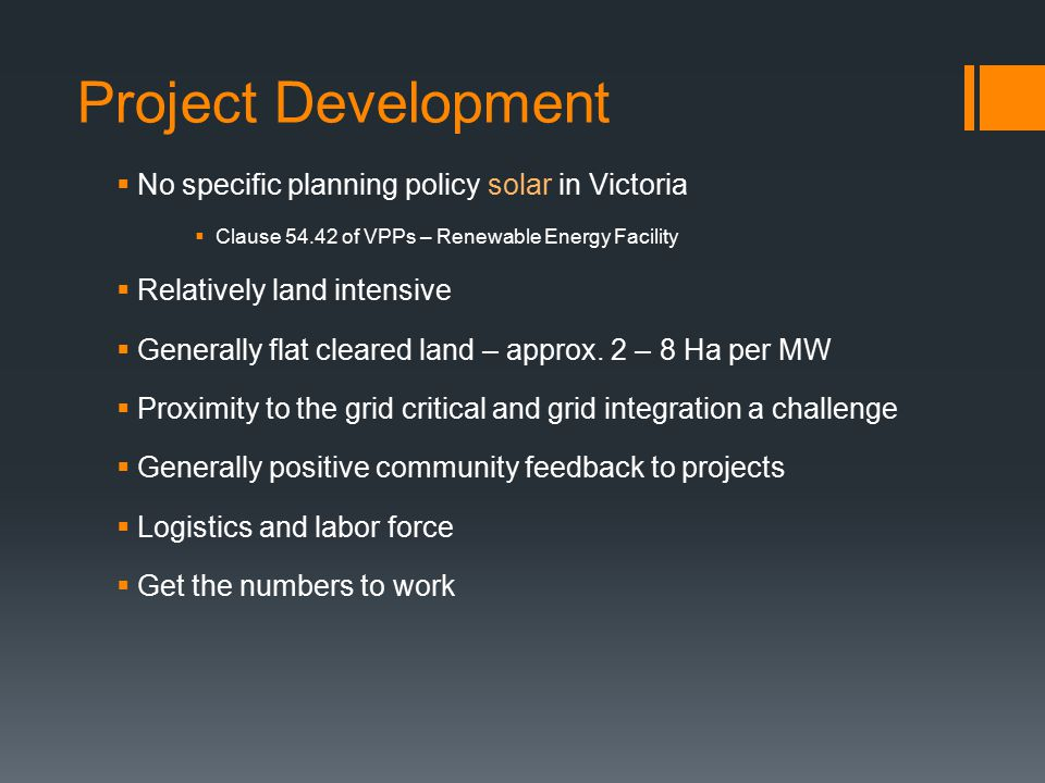 Project Development  No specific planning policy solar in Victoria  Clause 54.42 of VPPs – Renewable Energy Facility  Relatively land intensive  Generally flat cleared land – approx.