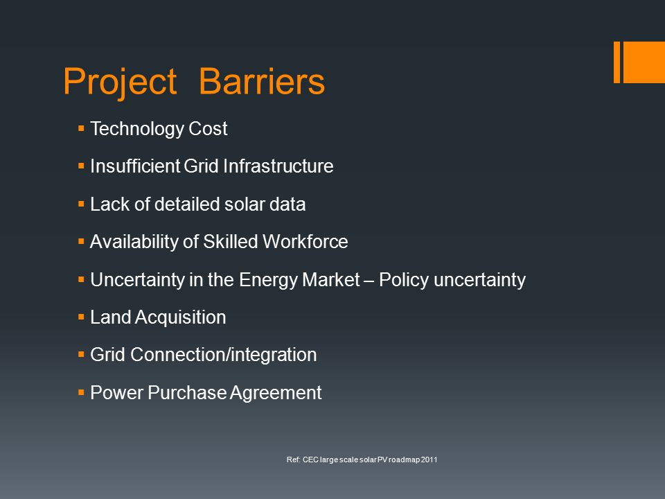 Project Barriers  Technology Cost  Insufficient Grid Infrastructure  Lack of detailed solar data  Availability of Skilled Workforce  Uncertainty in the Energy Market – Policy uncertainty  Land Acquisition  Grid Connection/integration  Power Purchase Agreement Ref: CEC large scale solar PV roadmap 2011