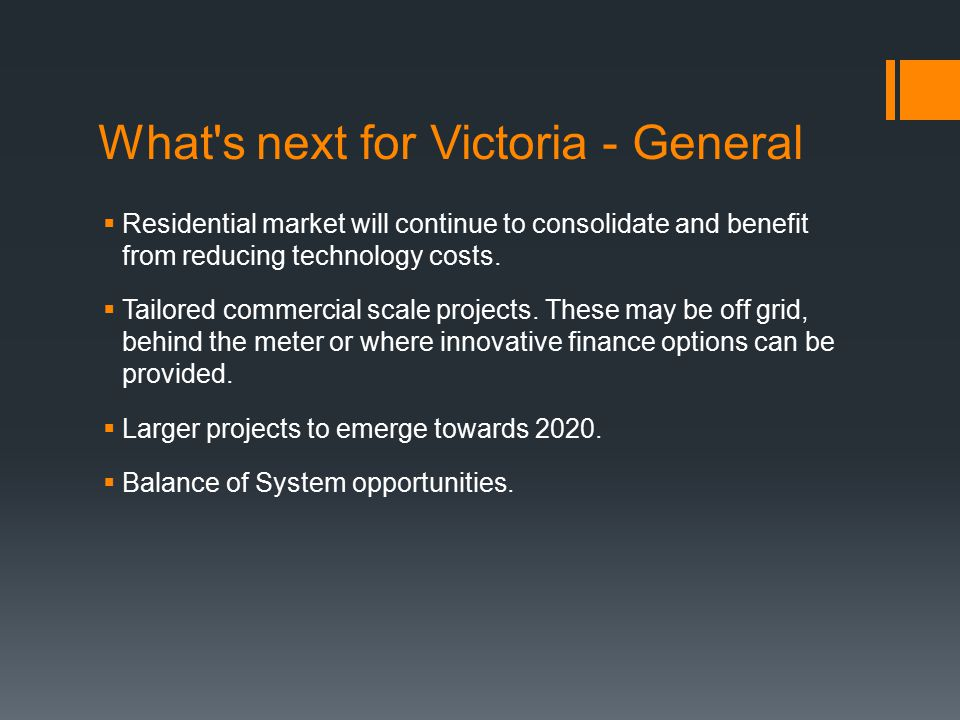 What s next for Victoria - General  Residential market will continue to consolidate and benefit from reducing technology costs.