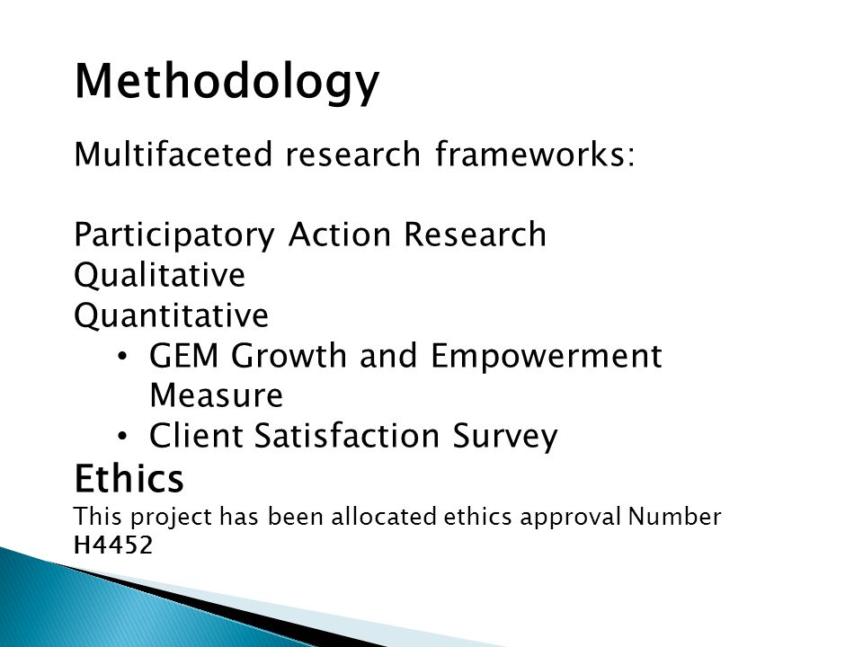 Methodology Multifaceted research frameworks: Participatory Action Research Qualitative Quantitative GEM Growth and Empowerment Measure Client Satisfa