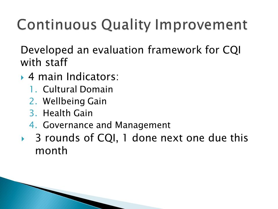 Developed an evaluation framework for CQI with staff  4 main Indicators: 1.Cultural Domain 2.Wellbeing Gain 3.Health Gain 4.Governance and Management  3 rounds of CQI, 1 done next one due this month