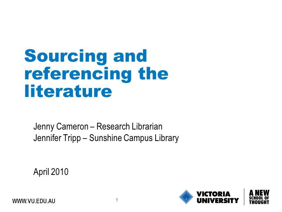 1 WWW.VU.EDU.AU Sourcing and referencing the literature Jenny Cameron – Research Librarian Jennifer Tripp – Sunshine Campus Library April 2010