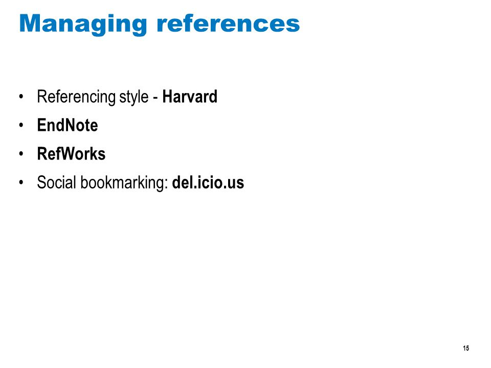 15 Managing references Referencing style - Harvard EndNote RefWorks Social bookmarking: del.icio.us