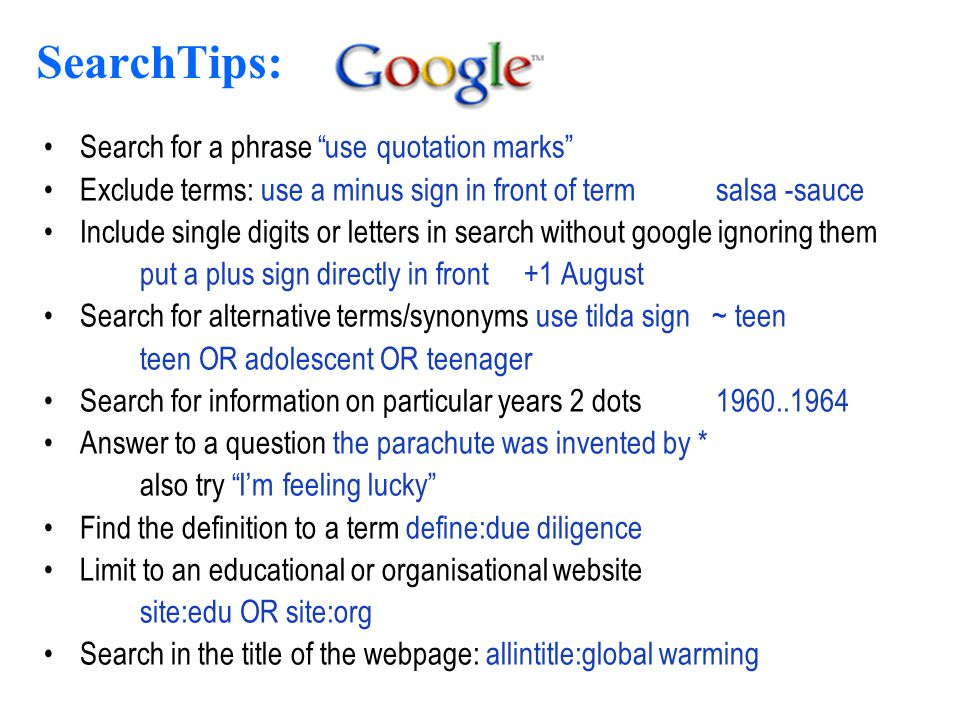 17 SearchTips: Search for a phrase use quotation marks Exclude terms: use a minus sign in front of term salsa -sauce Include single digits or letters in search without google ignoring them put a plus sign directly in front +1 August Search for alternative terms/synonyms use tilda sign ~ teen teen OR adolescent OR teenager Search for information on particular years 2 dots 1960..1964 Answer to a question the parachute was invented by * also try I'm feeling lucky Find the definition to a term define:due diligence Limit to an educational or organisational website site:edu OR site:org Search in the title of the webpage: allintitle:global warming