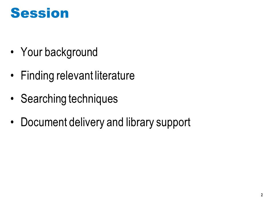 2 Session Your background Finding relevant literature Searching techniques Document delivery and library support