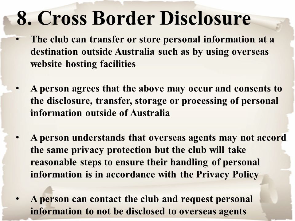 8. Cross Border Disclosure The club can transfer or store personal information at a destination outside Australia such as by using overseas website ho