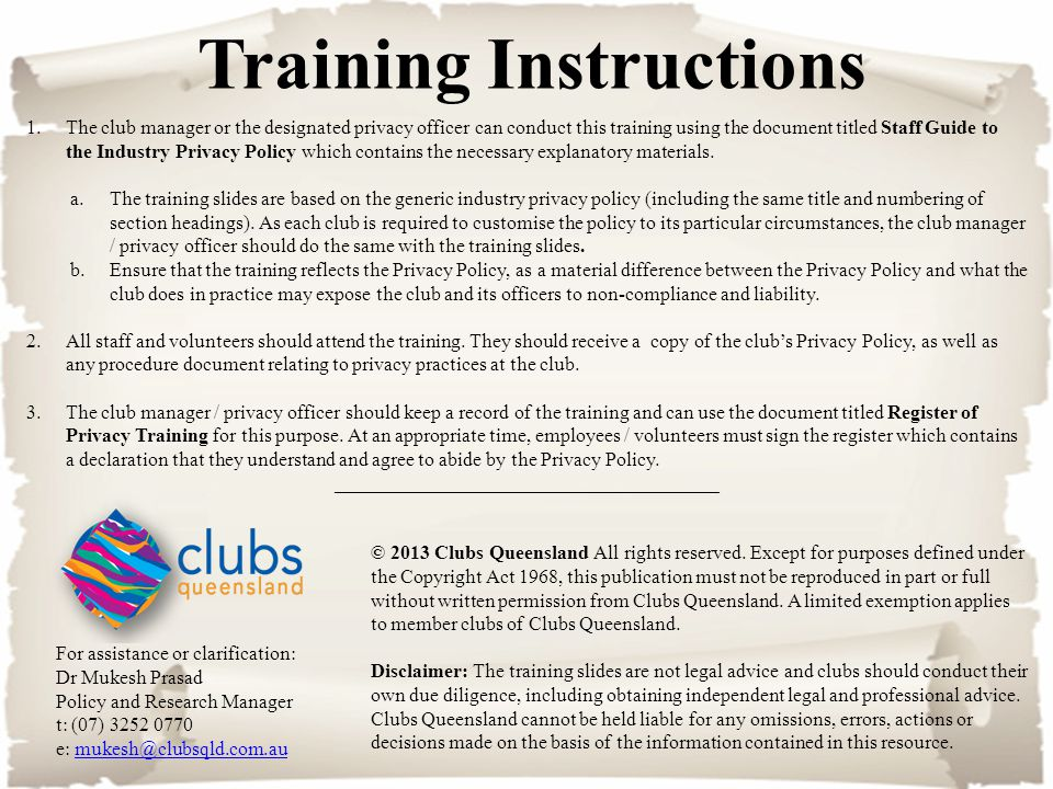Training Instructions 1.The club manager or the designated privacy officer can conduct this training using the document titled Staff Guide to the Industry Privacy Policy which contains the necessary explanatory materials.