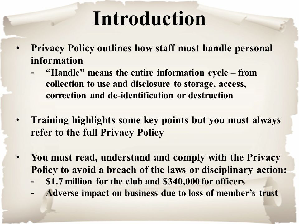 Introduction Privacy Policy outlines how staff must handle personal information - Handle means the entire information cycle – from collection to use and disclosure to storage, access, correction and de-identification or destruction Training highlights some key points but you must always refer to the full Privacy Policy You must read, understand and comply with the Privacy Policy to avoid a breach of the laws or disciplinary action: -$1.7 million for the club and $340,000 for officers -Adverse impact on business due to loss of member's trust
