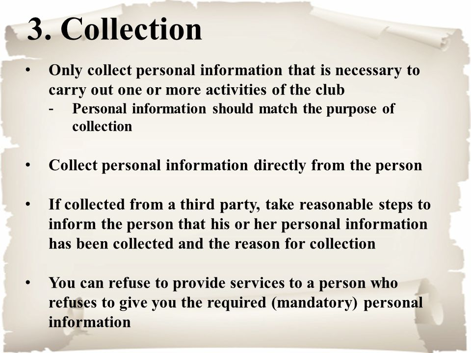 3. Collection Only collect personal information that is necessary to carry out one or more activities of the club -Personal information should match t