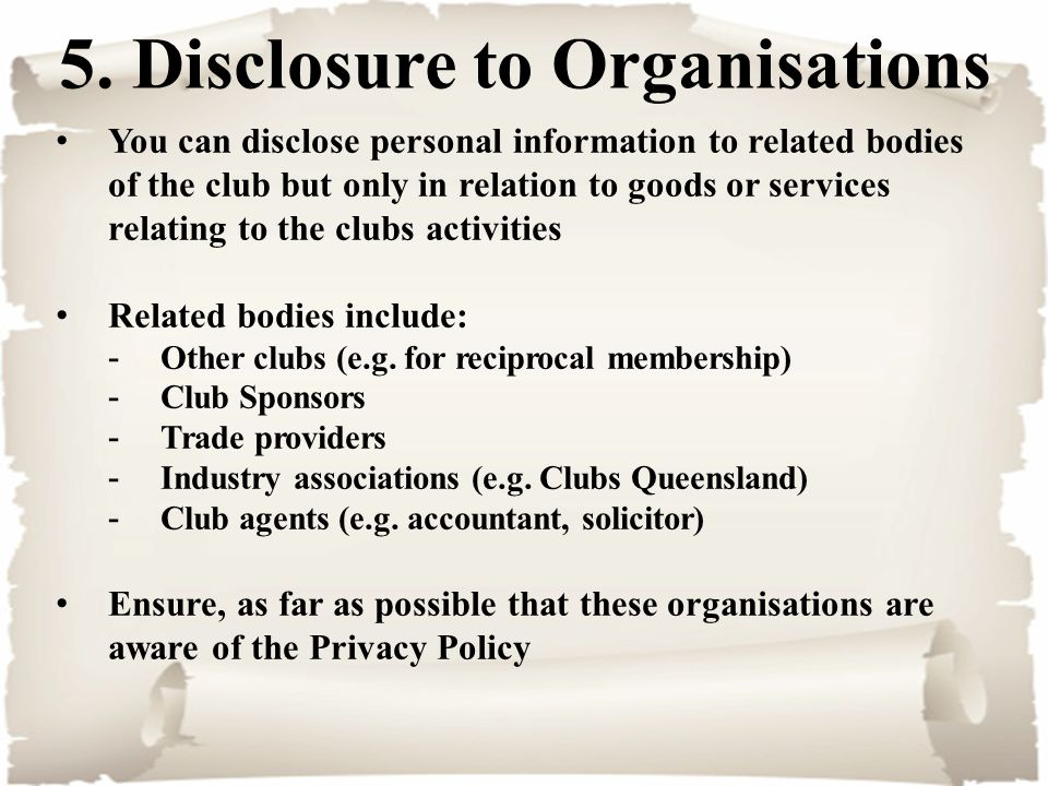 5. Disclosure to Organisations You can disclose personal information to related bodies of the club but only in relation to goods or services relating