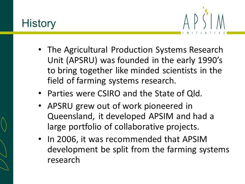 The Agricultural Production Systems Research Unit (APSRU) was founded in the early 1990's to bring together like minded scientists in the field of farming systems research.