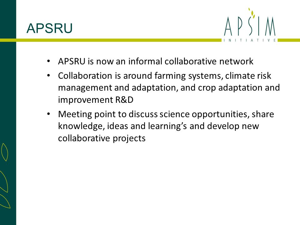 APSRU is now an informal collaborative network Collaboration is around farming systems, climate risk management and adaptation, and crop adaptation and improvement R&D Meeting point to discuss science opportunities, share knowledge, ideas and learning's and develop new collaborative projects APSRU
