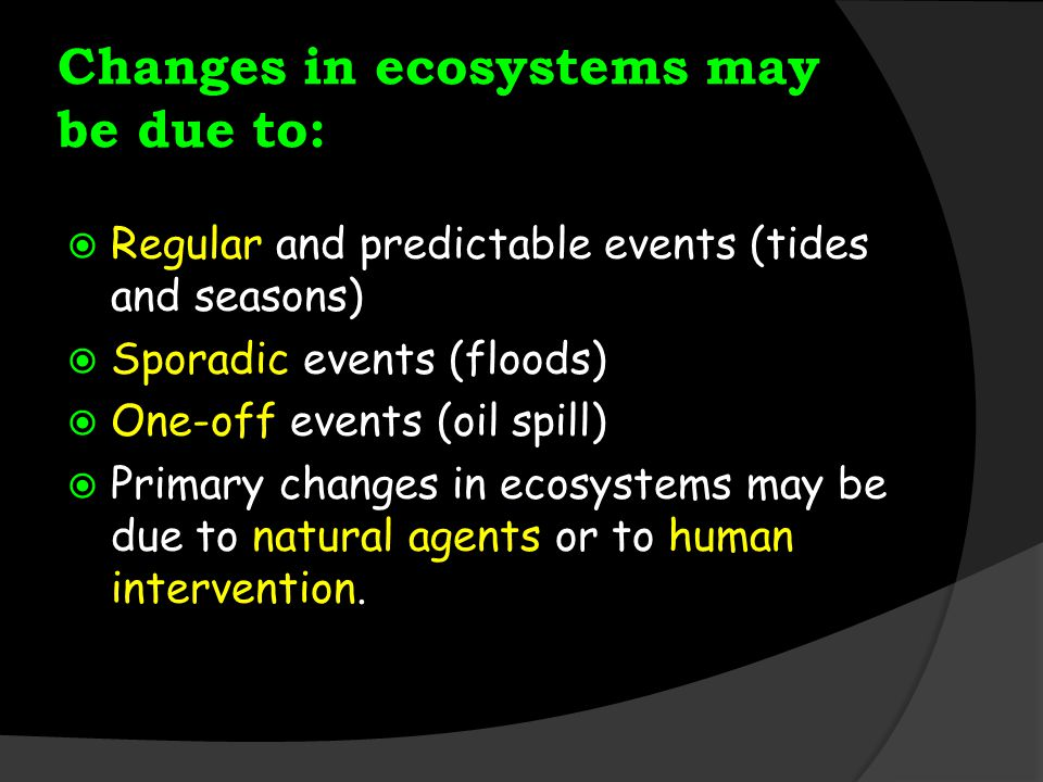 Changes in ecosystems may be due to:  Regular and predictable events (tides and seasons)  Sporadic events (floods)  One-off events (oil spill)  Primary changes in ecosystems may be due to natural agents or to human intervention.