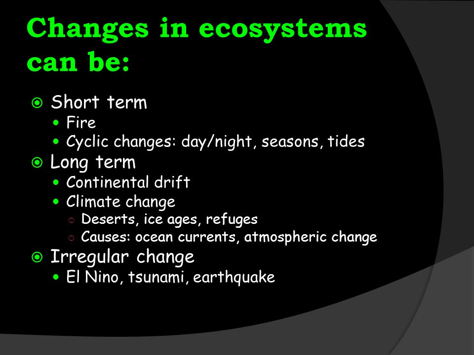 Changes in ecosystems can be:  Short term Fire Cyclic changes: day/night, seasons, tides  Long term Continental drift Climate change ○ Deserts, ice ages, refuges ○ Causes: ocean currents, atmospheric change  Irregular change El Nino, tsunami, earthquake