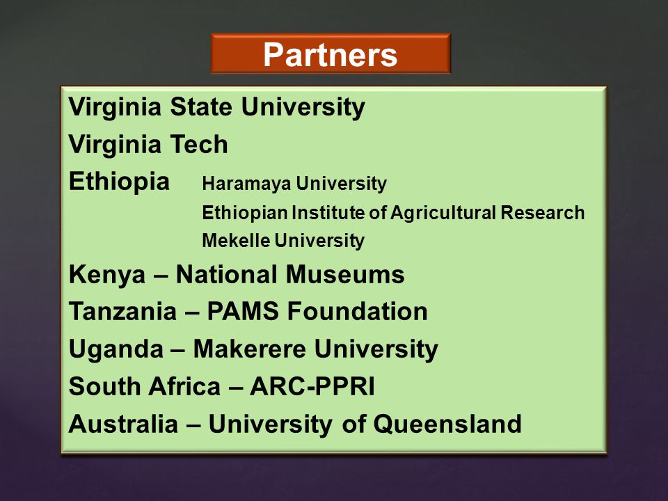 Partners Virginia State University Virginia Tech Ethiopia Haramaya University Ethiopian Institute of Agricultural Research Mekelle University Kenya – National Museums Tanzania – PAMS Foundation Uganda – Makerere University South Africa – ARC-PPRI Australia – University of Queensland Virginia State University Virginia Tech Ethiopia Haramaya University Ethiopian Institute of Agricultural Research Mekelle University Kenya – National Museums Tanzania – PAMS Foundation Uganda – Makerere University South Africa – ARC-PPRI Australia – University of Queensland