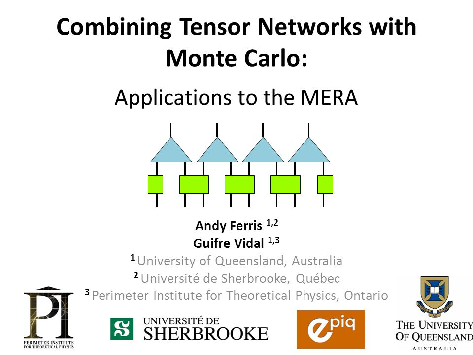 Combining Tensor Networks with Monte Carlo: Applications to the MERA Andy Ferris 1,2 Guifre Vidal 1,3 1 University of Queensland, Australia 2 Université de Sherbrooke, Québec 3 Perimeter Institute for Theoretical Physics, Ontario