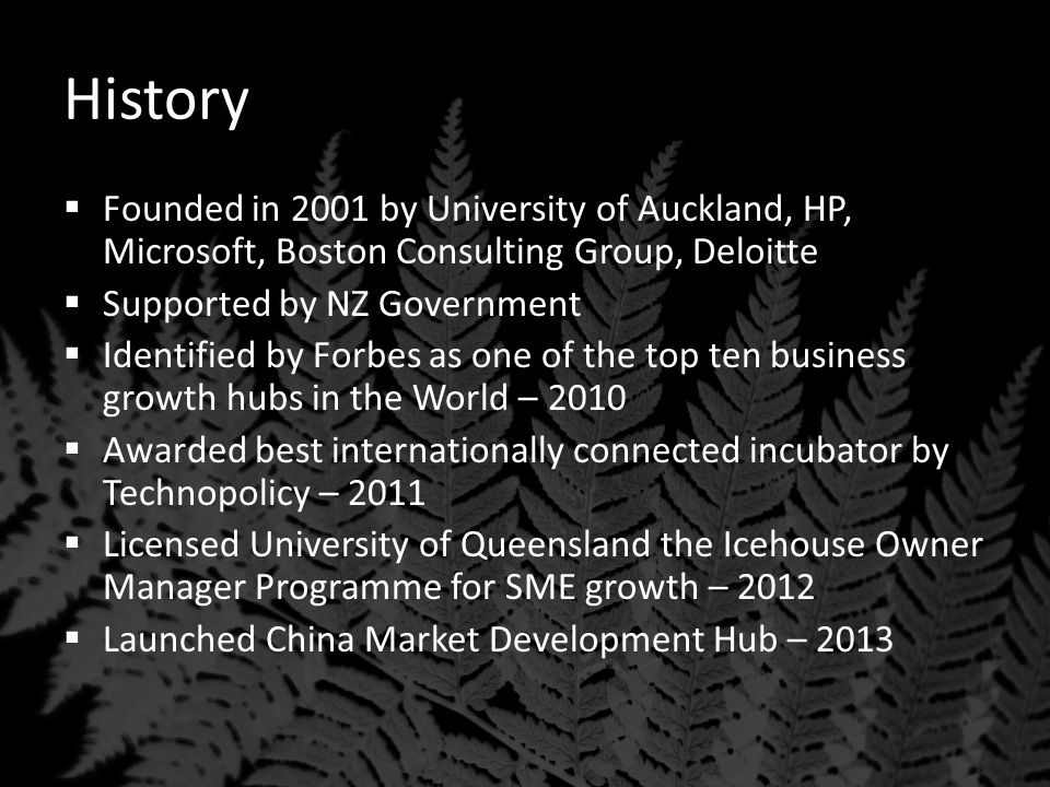 History  Founded in 2001 by University of Auckland, HP, Microsoft, Boston Consulting Group, Deloitte  Supported by NZ Government  Identified by Forbes as one of the top ten business growth hubs in the World – 2010  Awarded best internationally connected incubator by Technopolicy – 2011  Licensed University of Queensland the Icehouse Owner Manager Programme for SME growth – 2012  Launched China Market Development Hub – 2013