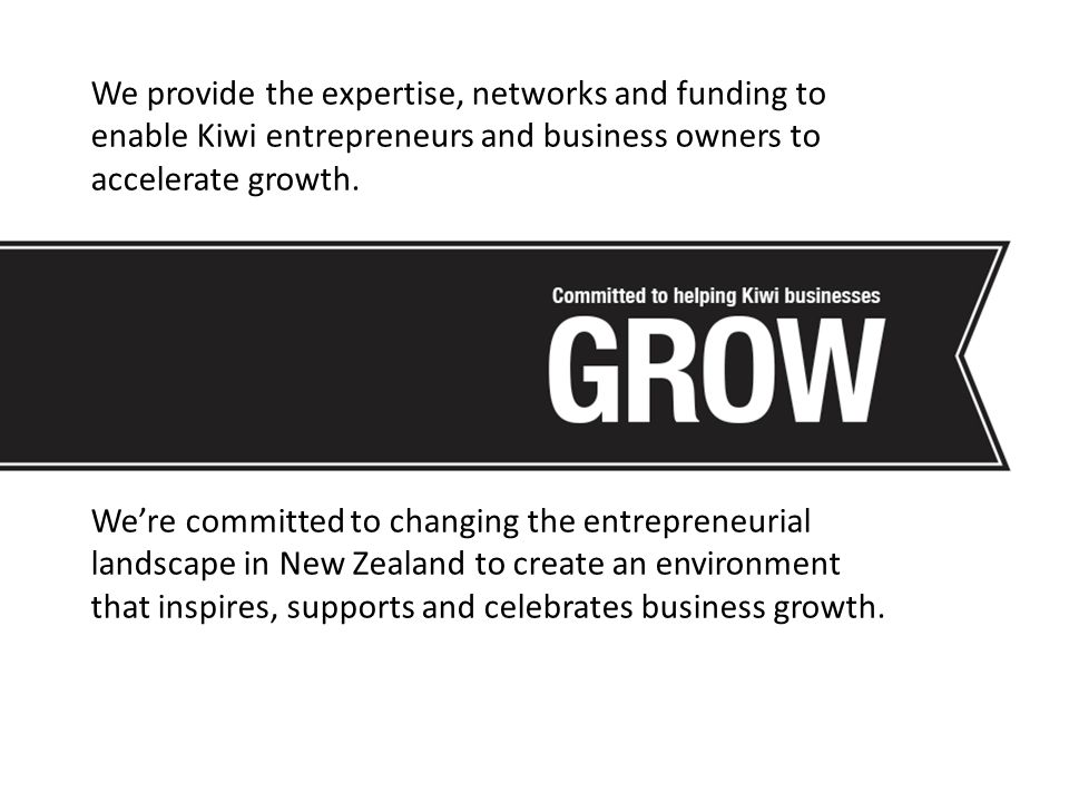 We provide the expertise, networks and funding to enable Kiwi entrepreneurs and business owners to accelerate growth.