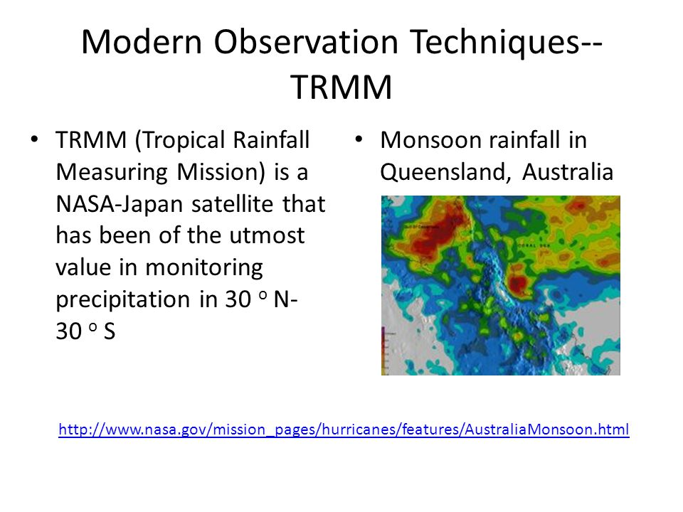 Modern Observation Techniques-- TRMM TRMM (Tropical Rainfall Measuring Mission) is a NASA-Japan satellite that has been of the utmost value in monitoring precipitation in 30 o N- 30 o S Monsoon rainfall in Queensland, Australia http://www.nasa.gov/mission_pages/hurricanes/features/AustraliaMonsoon.html