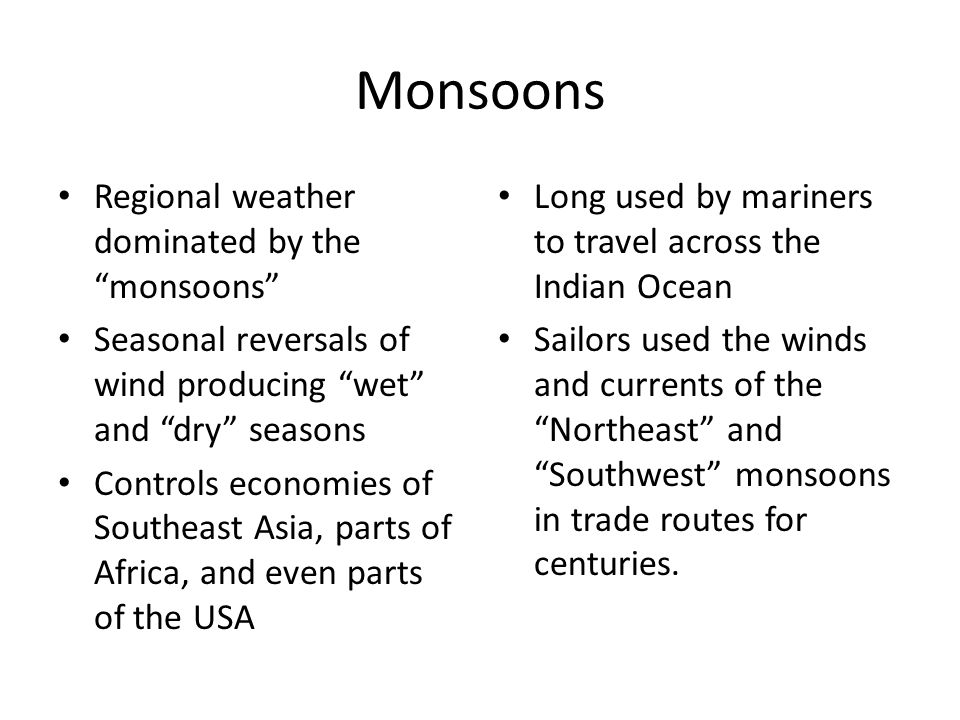 Monsoons Regional weather dominated by the monsoons Seasonal reversals of wind producing wet and dry seasons Controls economies of Southeast Asia, parts of Africa, and even parts of the USA Long used by mariners to travel across the Indian Ocean Sailors used the winds and currents of the Northeast and Southwest monsoons in trade routes for centuries.