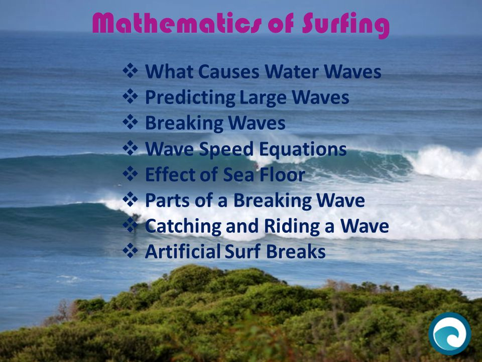 Mathematics of Surfing  What Causes Water Waves  Predicting Large Waves  Breaking Waves  Wave Speed Equations  Effect of Sea Floor  Parts of a B