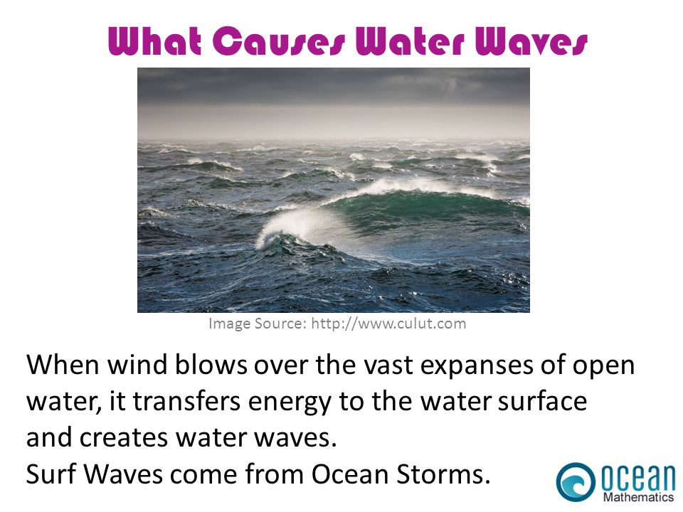 What Causes Water Waves Image Source: http://www.culut.com When wind blows over the vast expanses of open water, it transfers energy to the water surf