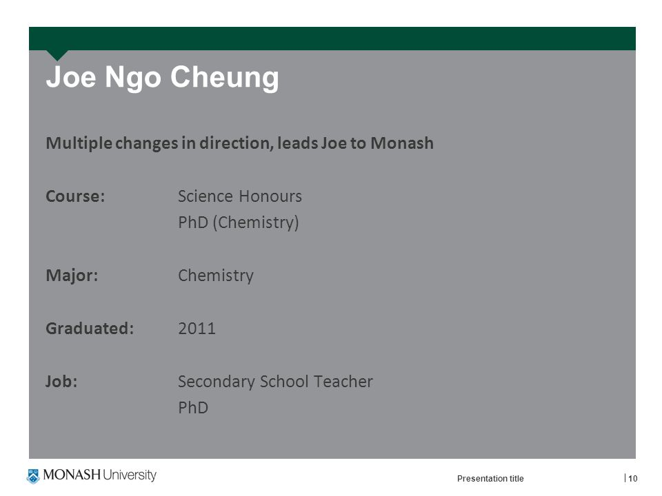 Joe Ngo Cheung Multiple changes in direction, leads Joe to Monash Course: Science Honours PhD (Chemistry) Major: Chemistry Graduated: 2011 Job:Secondary School Teacher PhD Presentation title10