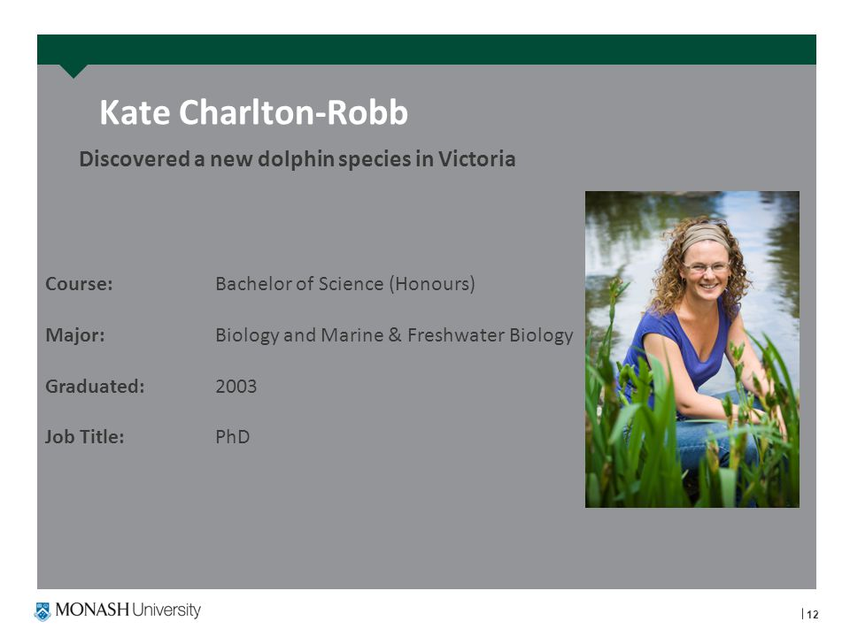 Discovered a new dolphin species in Victoria Kate Charlton-Robb 12 Course: Bachelor of Science (Honours) Major:Biology and Marine & Freshwater Biology Graduated:2003 Job Title:PhD