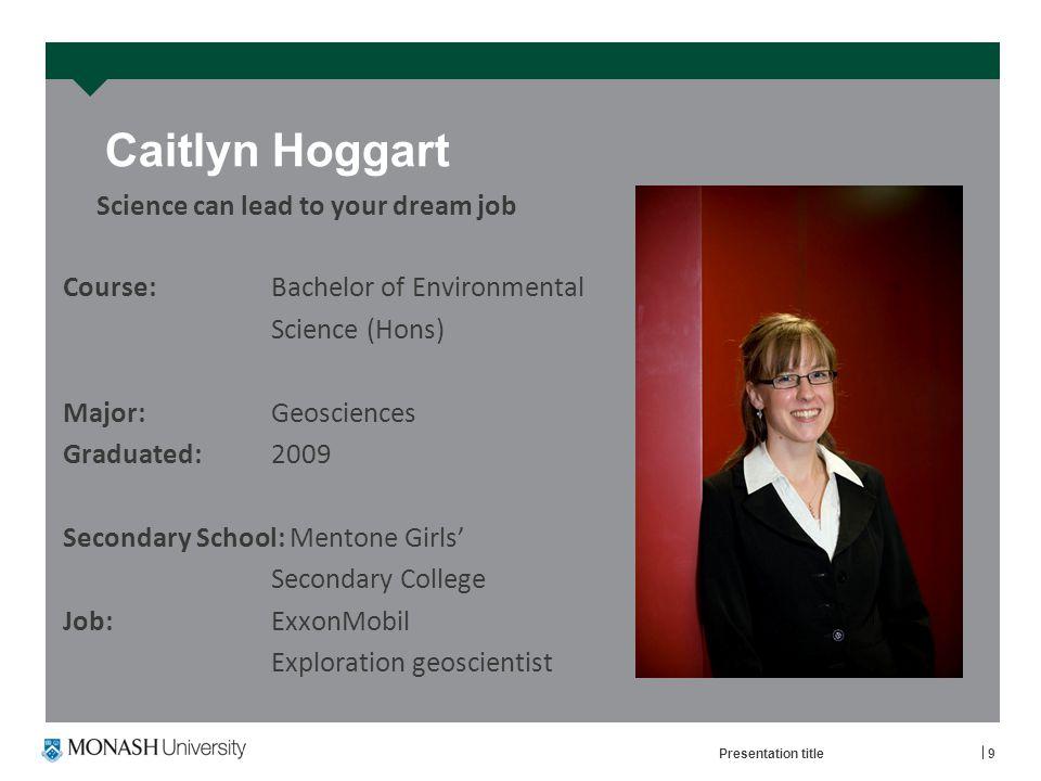 Caitlyn Hoggart Course: Bachelor of Environmental Science (Hons) Major: Geosciences Graduated: 2009 Secondary School: Mentone Girls' Secondary College Job:ExxonMobil Exploration geoscientist Presentation title9 Science can lead to your dream job