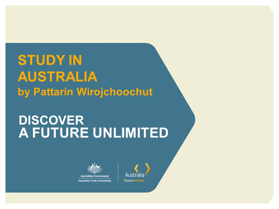 STUDY IN AUSTRALIA by Pattarin Wirojchoochut DISCOVER A FUTURE UNLIMITED