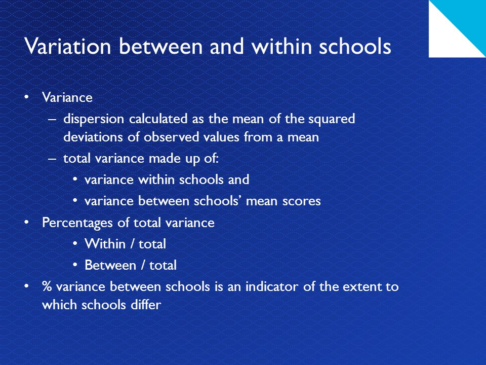 Variation between and within schools Variance – dispersion calculated as the mean of the squared deviations of observed values from a mean – total variance made up of: variance within schools and variance between schools' mean scores Percentages of total variance Within / total Between / total % variance between schools is an indicator of the extent to which schools differ