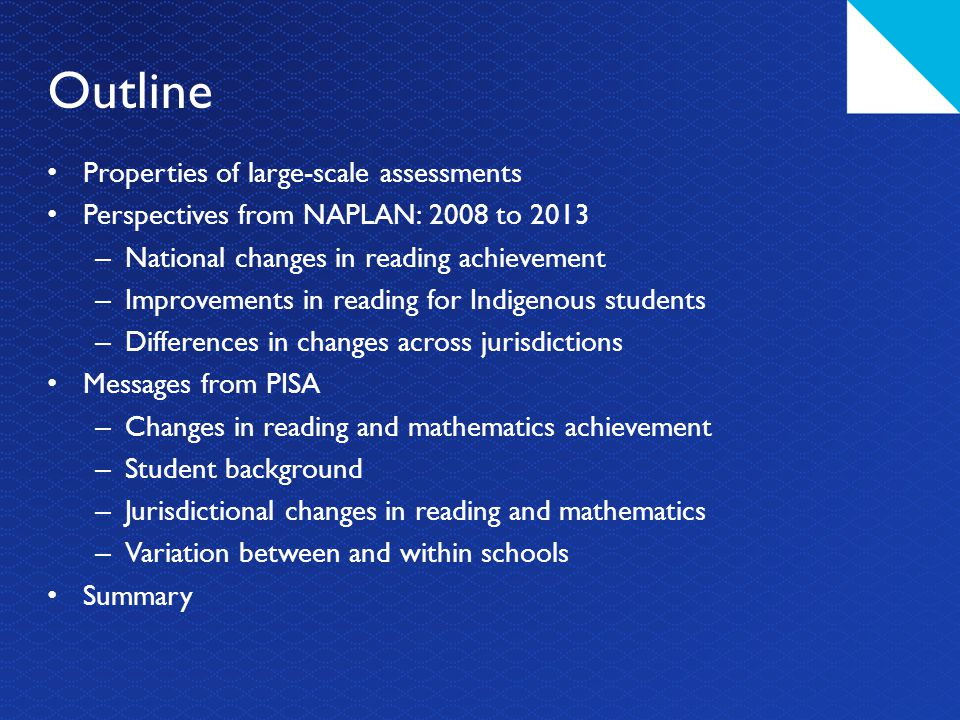 Outline Properties of large-scale assessments Perspectives from NAPLAN: 2008 to 2013 – National changes in reading achievement – Improvements in reading for Indigenous students – Differences in changes across jurisdictions Messages from PISA – Changes in reading and mathematics achievement – Student background – Jurisdictional changes in reading and mathematics – Variation between and within schools Summary