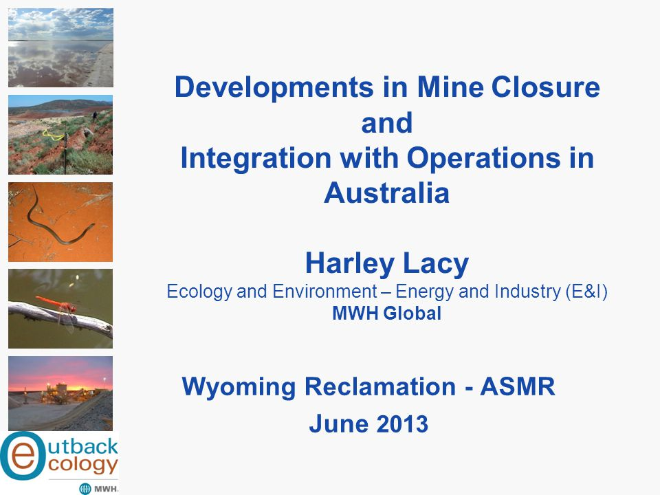 Developments in Mine Closure and Integration with Operations in Australia Harley Lacy Ecology and Environment – Energy and Industry (E&I) MWH Global W