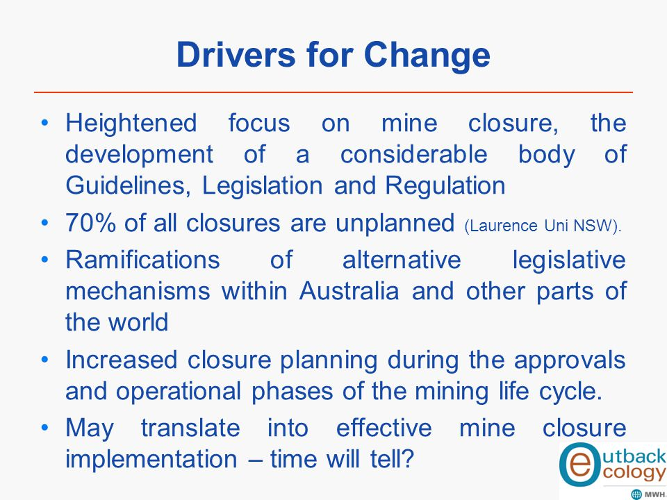Drivers for Change Heightened focus on mine closure, the development of a considerable body of Guidelines, Legislation and Regulation 70% of all closu