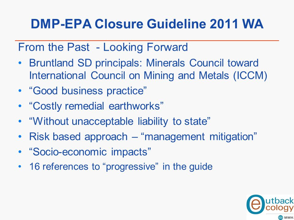 DMP-EPA Closure Guideline 2011 WA From the Past - Looking Forward Bruntland SD principals: Minerals Council toward International Council on Mining and