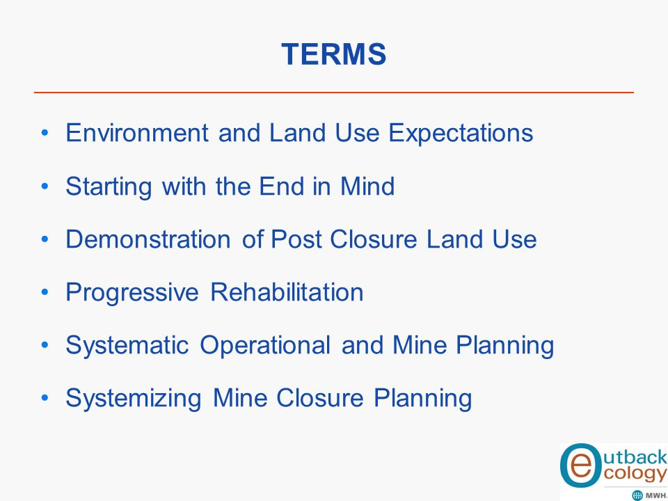 TERMS Environment and Land Use Expectations Starting with the End in Mind Demonstration of Post Closure Land Use Progressive Rehabilitation Systematic