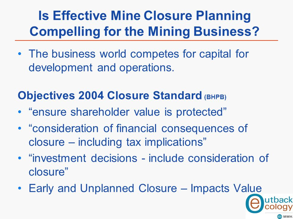 Is Effective Mine Closure Planning Compelling for the Mining Business? The business world competes for capital for development and operations. Objecti