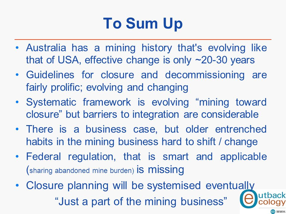 To Sum Up Australia has a mining history that's evolving like that of USA, effective change is only ~20-30 years Guidelines for closure and decommissi