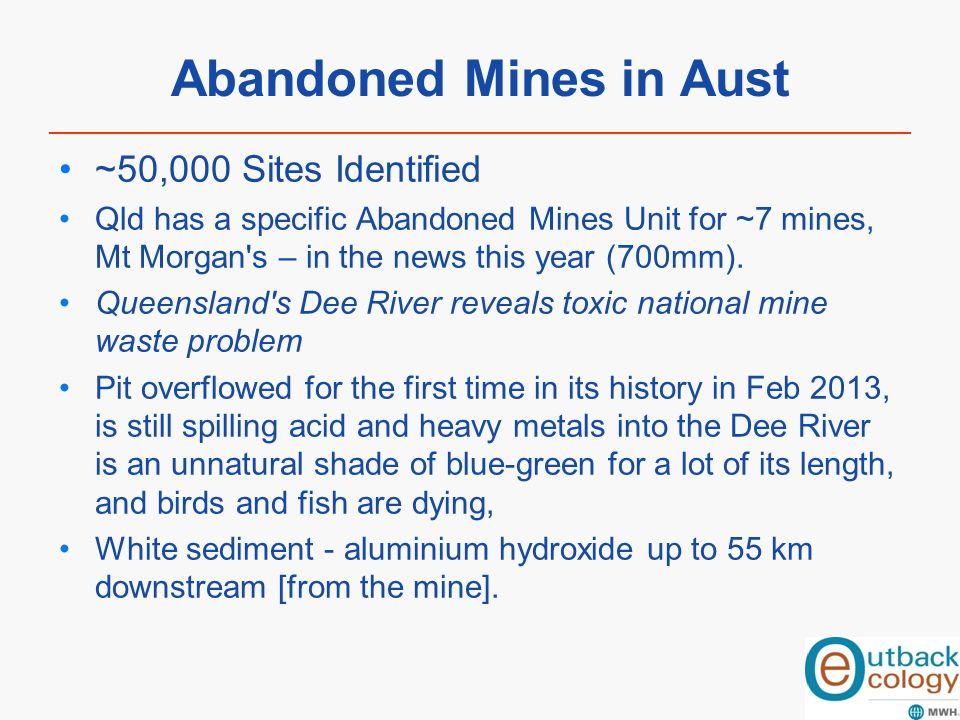 Abandoned Mines in Aust ~50,000 Sites Identified Qld has a specific Abandoned Mines Unit for ~7 mines, Mt Morgan's – in the news this year (700mm). Qu