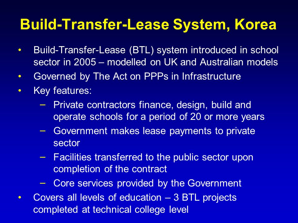 Build-Transfer-Lease System, Korea Build-Transfer-Lease (BTL) system introduced in school sector in 2005 – modelled on UK and Australian models Govern