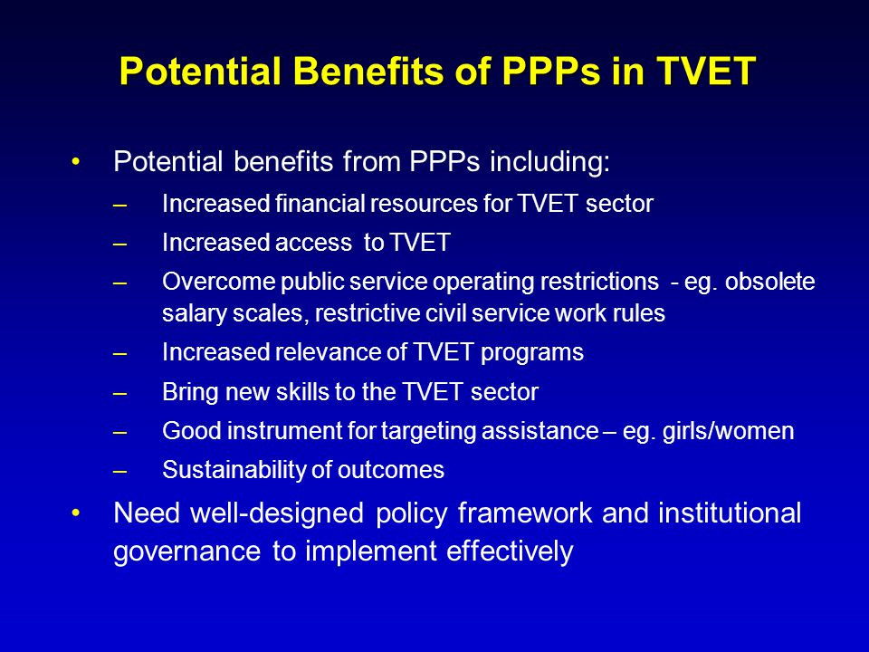 Potential Benefits of PPPs in TVET Potential benefits from PPPs including: –Increased financial resources for TVET sector –Increased access to TVET –O