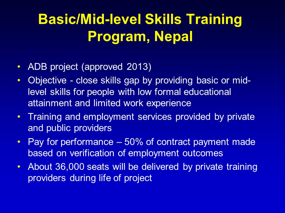Basic/Mid-level Skills Training Program, Nepal ADB project (approved 2013) Objective - close skills gap by providing basic or mid- level skills for pe
