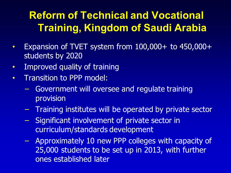 Reform of Technical and Vocational Training, Kingdom of Saudi Arabia Expansion of TVET system from 100,000+ to 450,000+ students by 2020 Improved qual