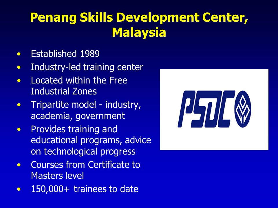 Penang Skills Development Center, Malaysia Private and public finance Registered as an Institution of Higher Learning and Private Higher Education Institution in Malaysia Pool resources of 4 Free Trade Zones and 4 Industrial Estates in Penang (775 factories, 170,000+ workers) Private sector managed Not-for-profit entity