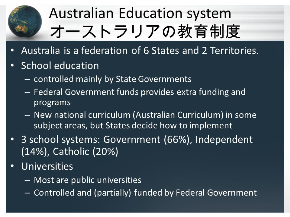 Australian Education system オーストラリアの教育制度 Australia is a federation of 6 States and 2 Territories. School education – controlled mainly by State Govern