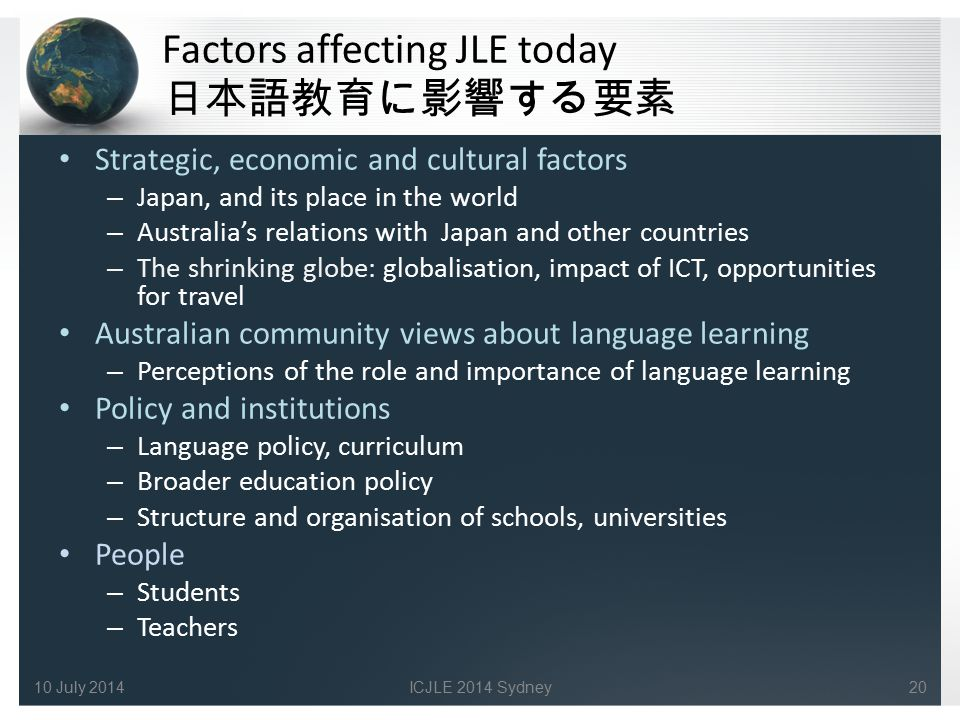 Factors affecting JLE today 日本語教育に影響する要素 Strategic, economic and cultural factors – Japan, and its place in the world – Australia's relations with Jap
