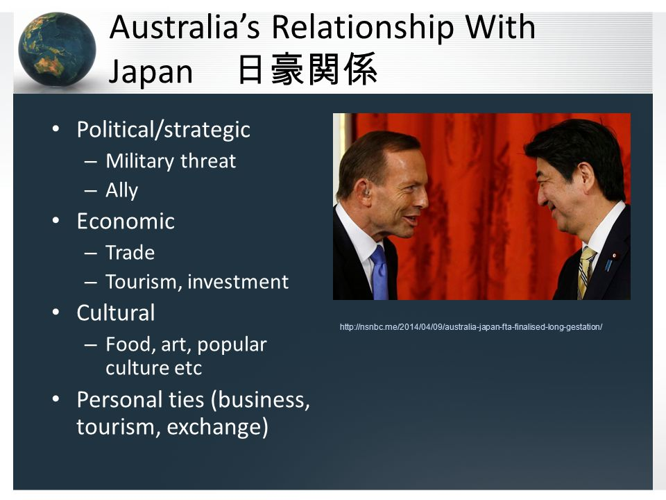 Australia's Relationship With Japan 日豪関係 Political/strategic – Military threat – Ally Economic – Trade – Tourism, investment Cultural – Food, art, popular culture etc Personal ties (business, tourism, exchange) http://nsnbc.me/2014/04/09/australia-japan-fta-finalised-long-gestation/