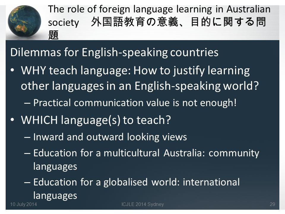 The role of foreign language learning in Australian society 外国語教育の意義、目的に関する問 題 Dilemmas for English-speaking countries WHY teach language: How to just