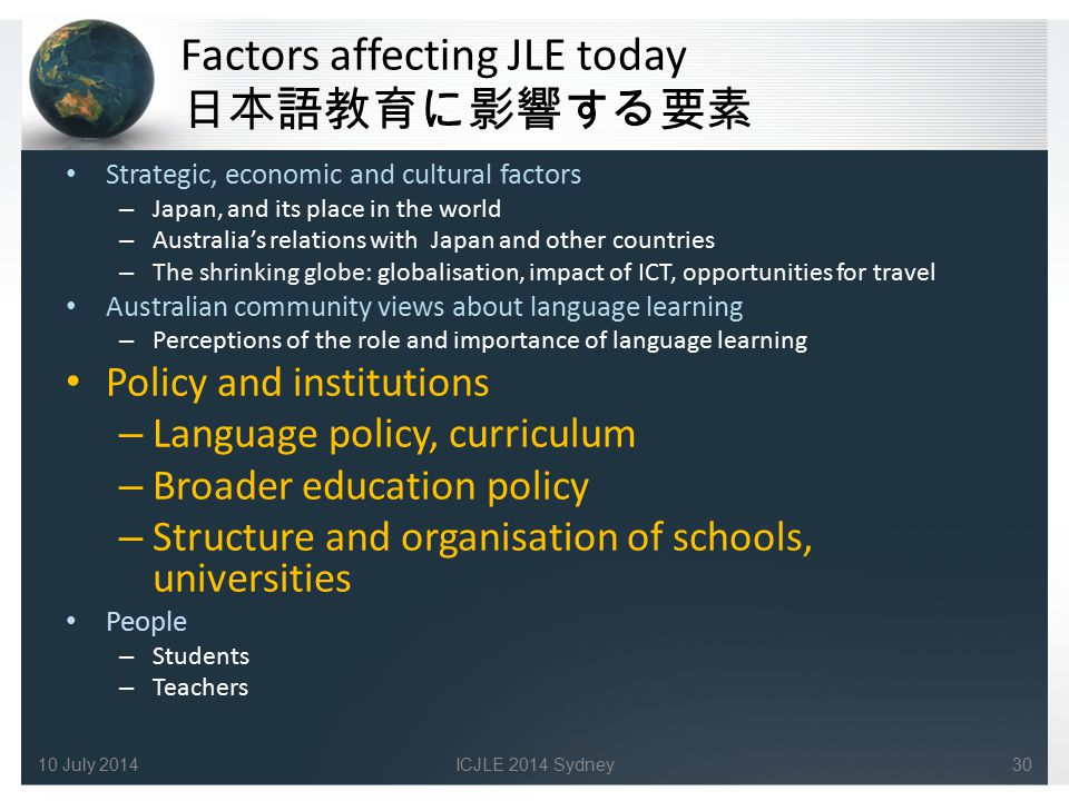 Factors affecting JLE today 日本語教育に影響する要素 Strategic, economic and cultural factors – Japan, and its place in the world – Australia's relations with Japan and other countries – The shrinking globe: globalisation, impact of ICT, opportunities for travel Australian community views about language learning – Perceptions of the role and importance of language learning Policy and institutions – Language policy, curriculum – Broader education policy – Structure and organisation of schools, universities People – Students – Teachers 3010 July 2014ICJLE 2014 Sydney