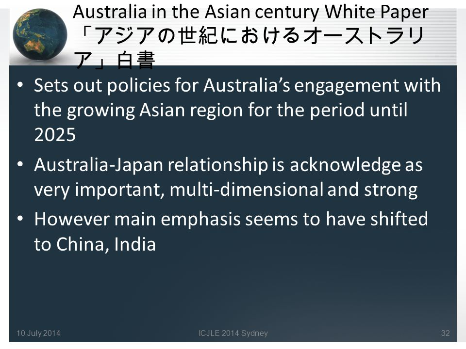 Australia in the Asian century White Paper 「アジアの世紀におけるオーストラリ ア」白書 Sets out policies for Australia's engagement with the growing Asian region for the period until 2025 Australia-Japan relationship is acknowledge as very important, multi-dimensional and strong However main emphasis seems to have shifted to China, India 3210 July 2014ICJLE 2014 Sydney